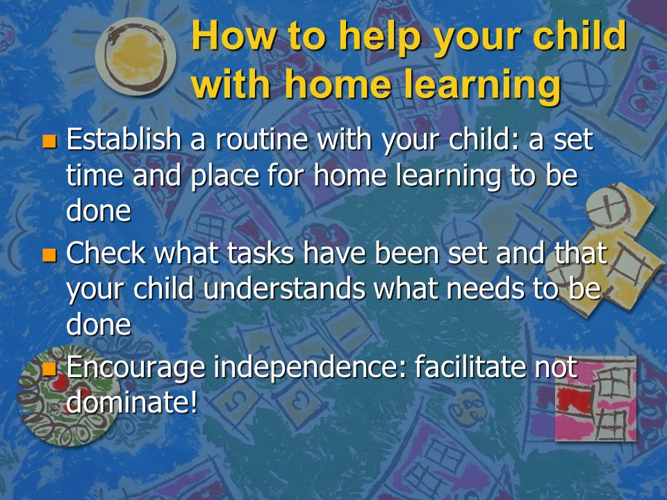 How to help your child with home learning n Establish a routine with your child: a set time and place for home learning to be done n Check what tasks have been set and that your child understands what needs to be done n Encourage independence: facilitate not dominate!