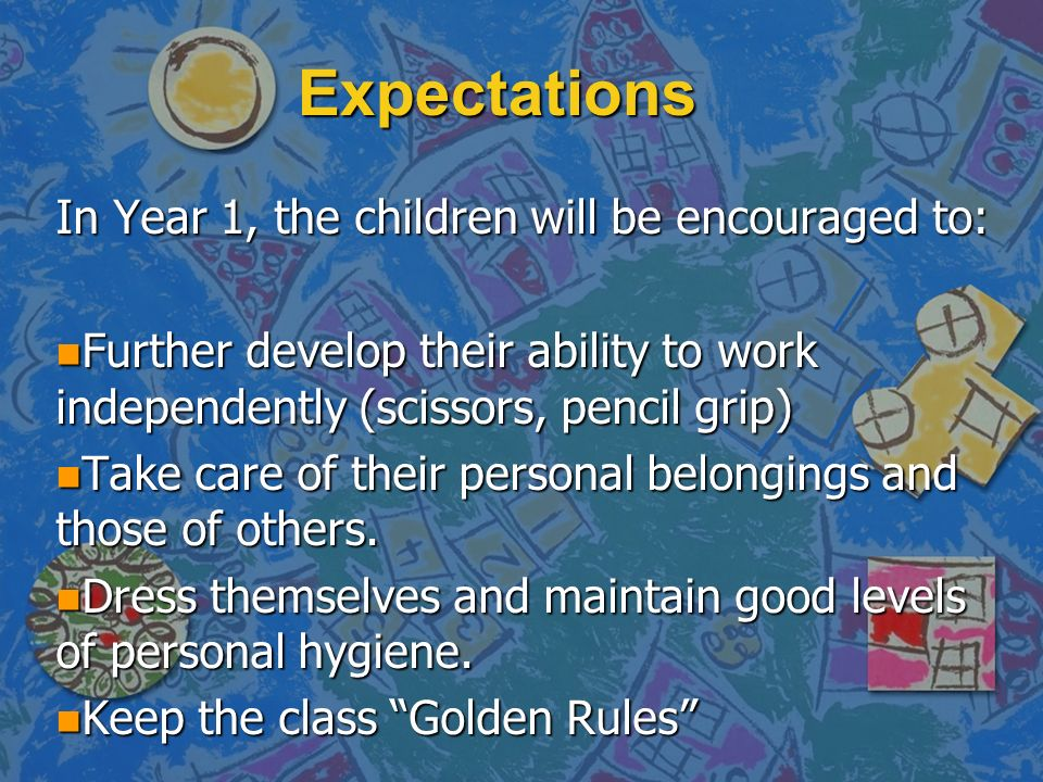 Expectations In Year 1, the children will be encouraged to: n Further develop their ability to work independently (scissors, pencil grip) n Take care