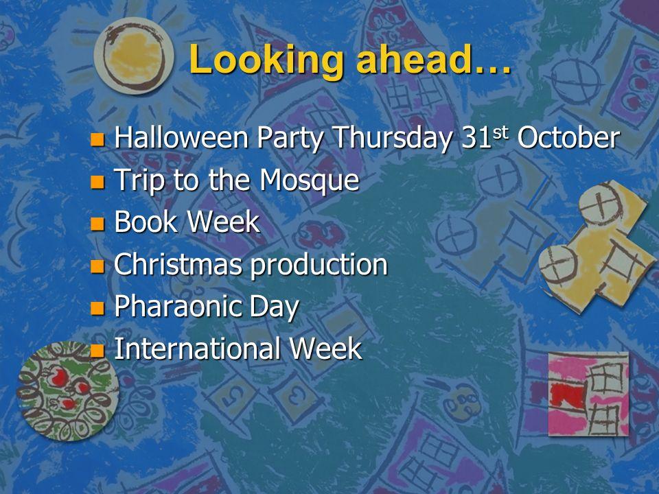 Looking ahead… n Halloween Party Thursday 31 st October n Trip to the Mosque n Book Week n Christmas production n Pharaonic Day n International Week