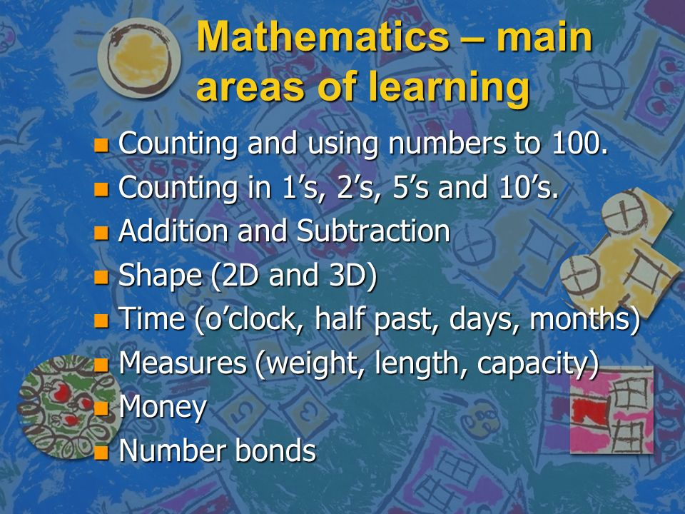 Mathematics – main areas of learning n Counting and using numbers to 100. n Counting in 1s, 2s, 5s and 10s. n Addition and Subtraction n Shape (2D and