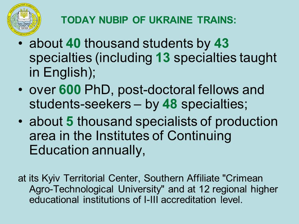 TODAY NUBIP OF UKRAINE TRAINS: about 40 thousand students by 43 specialties (including 13 specialties taught in English); over 600 PhD, post-doctoral