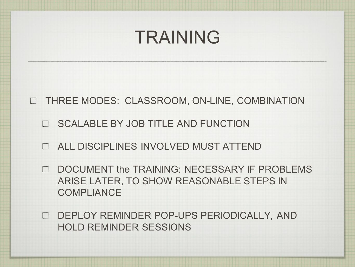 TRAINING THREE MODES: CLASSROOM, ON-LINE, COMBINATION SCALABLE BY JOB TITLE AND FUNCTION ALL DISCIPLINES INVOLVED MUST ATTEND DOCUMENT the TRAINING: N
