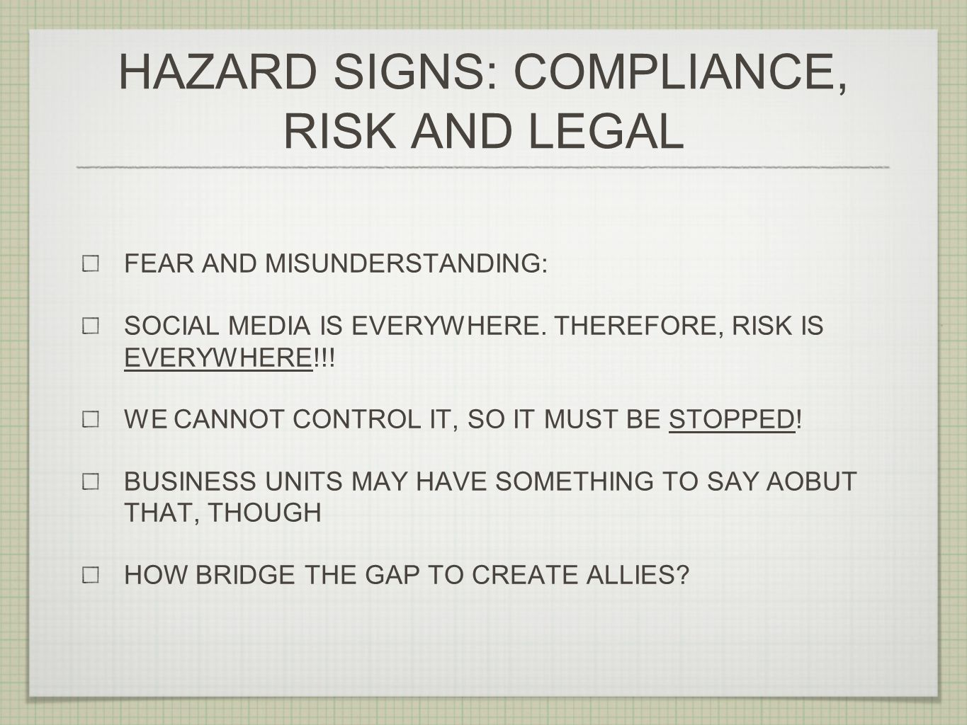 HAZARD SIGNS: COMPLIANCE, RISK AND LEGAL FEAR AND MISUNDERSTANDING: SOCIAL MEDIA IS EVERYWHERE. THEREFORE, RISK IS EVERYWHERE!!! WE CANNOT CONTROL IT,