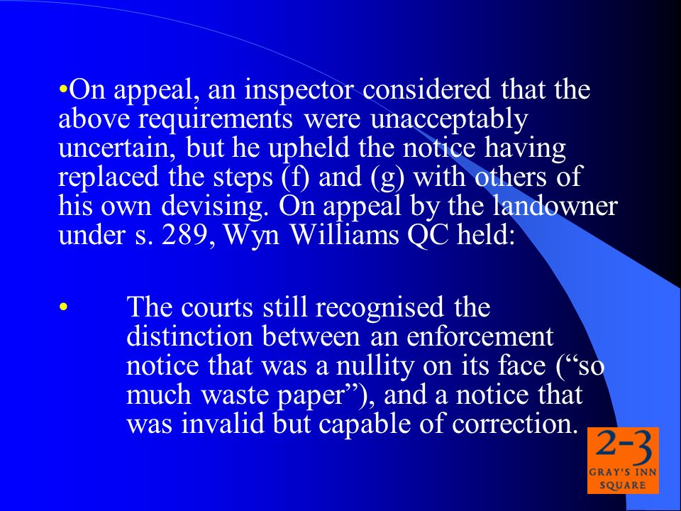 On appeal, an inspector considered that the above requirements were unacceptably uncertain, but he upheld the notice having replaced the steps (f) and (g) with others of his own devising.