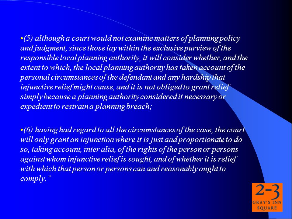(5) although a court would not examine matters of planning policy and judgment, since those lay within the exclusive purview of the responsible local planning authority, it will consider whether, and the extent to which, the local planning authority has taken account of the personal circumstances of the defendant and any hardship that injunctive relief might cause, and it is not obliged to grant relief simply because a planning authority considered it necessary or expedient to restrain a planning breach; (6) having had regard to all the circumstances of the case, the court will only grant an injunction where it is just and proportionate to do so, taking account, inter alia, of the rights of the person or persons against whom injunctive relief is sought, and of whether it is relief with which that person or persons can and reasonably ought to comply.