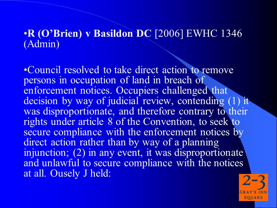 R (OBrien) v Basildon DC [2006] EWHC 1346 (Admin) Council resolved to take direct action to remove persons in occupation of land in breach of enforcement notices.