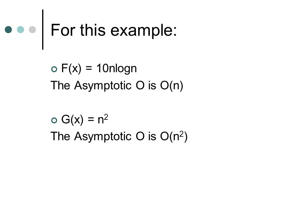 For this example: F(x) = 10nlogn The Asymptotic O is O(n) G(x) = n 2 The Asymptotic O is O(n 2 )