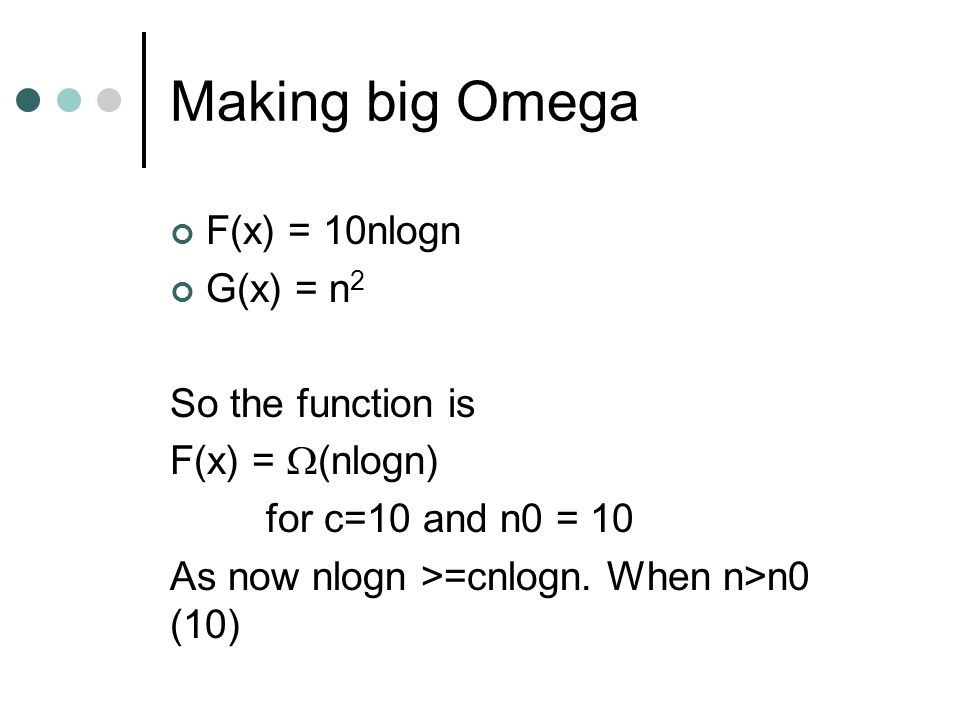 Making big Omega F(x) = 10nlogn G(x) = n 2 So the function is F(x) = (nlogn) for c=10 and n0 = 10 As now nlogn >=cnlogn. When n>n0 (10)