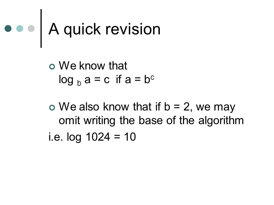 A quick revision We know that log b a = c if a = b c We also know that if b = 2, we may omit writing the base of the algorithm i.e. log 1024 = 10