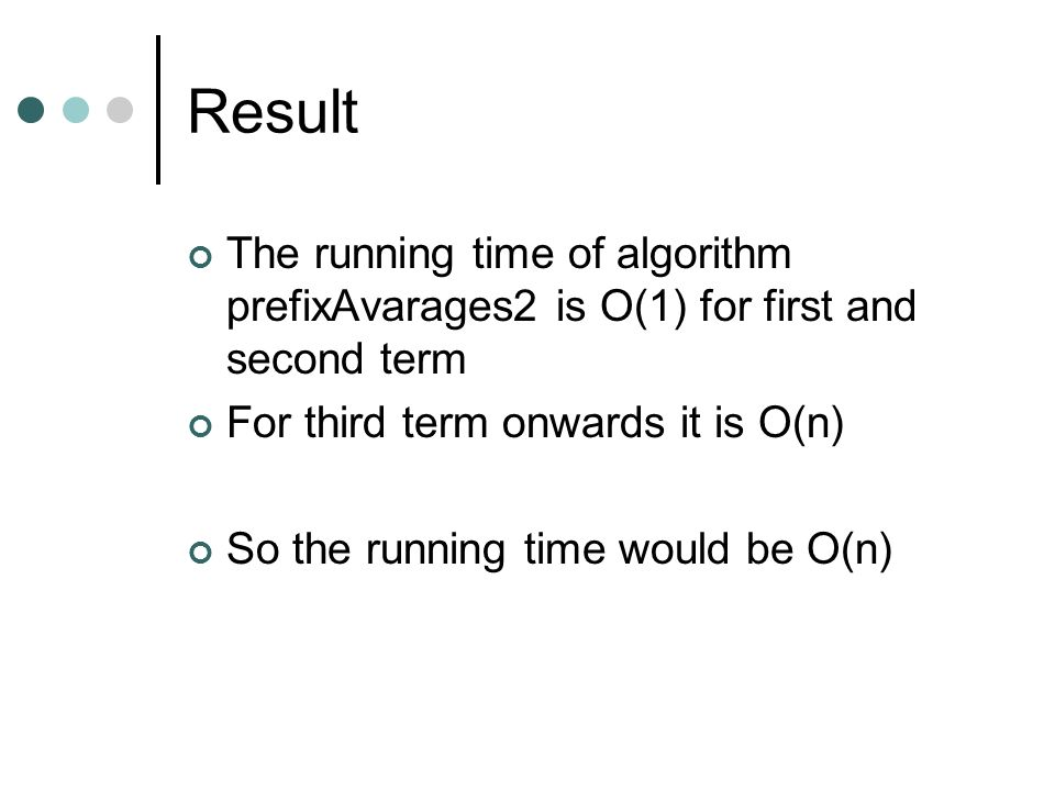 Result The running time of algorithm prefixAvarages2 is O(1) for first and second term For third term onwards it is O(n) So the running time would be