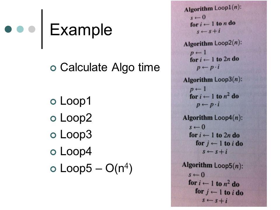 Example Calculate Algo time Loop1 Loop2 Loop3 Loop4 Loop5 – O(n 4 )