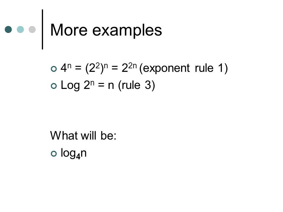 More examples 4 n = (2 2 ) n = 2 2n (exponent rule 1) Log 2 n = n (rule 3) What will be: log 4 n