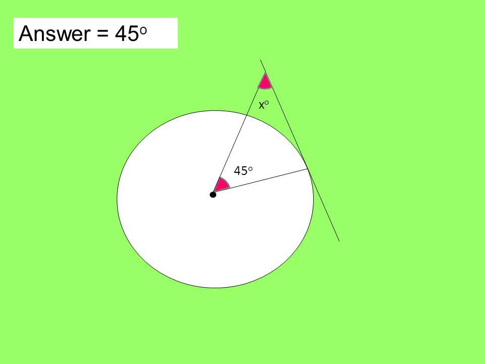 Answer = 45 o xoxo 45 o
