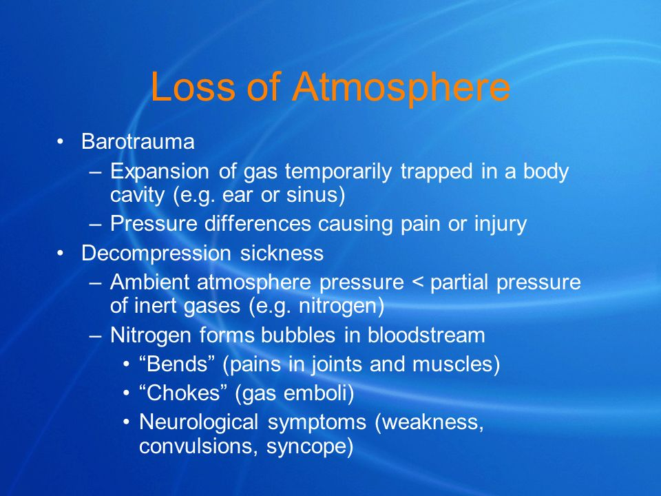 Loss of Atmosphere Barotrauma –Expansion of gas temporarily trapped in a body cavity (e.g. ear or sinus) –Pressure differences causing pain or injury