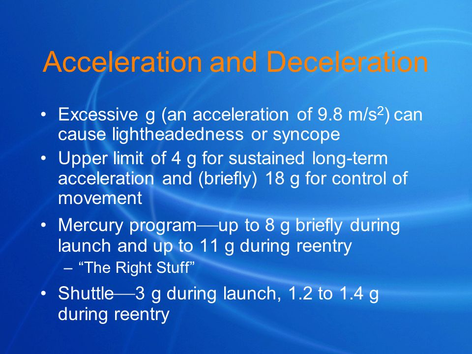 Acceleration and Deceleration Excessive g (an acceleration of 9.8 m/s 2 ) can cause lightheadedness or syncope Upper limit of 4 g for sustained long-t