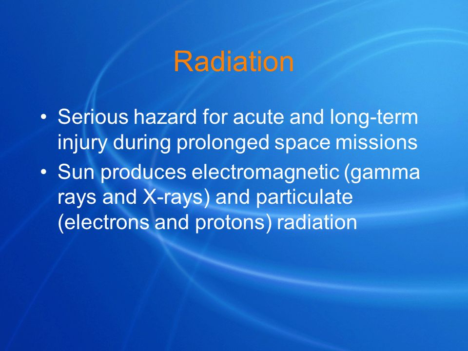 Radiation Serious hazard for acute and long-term injury during prolonged space missions Sun produces electromagnetic (gamma rays and X-rays) and parti