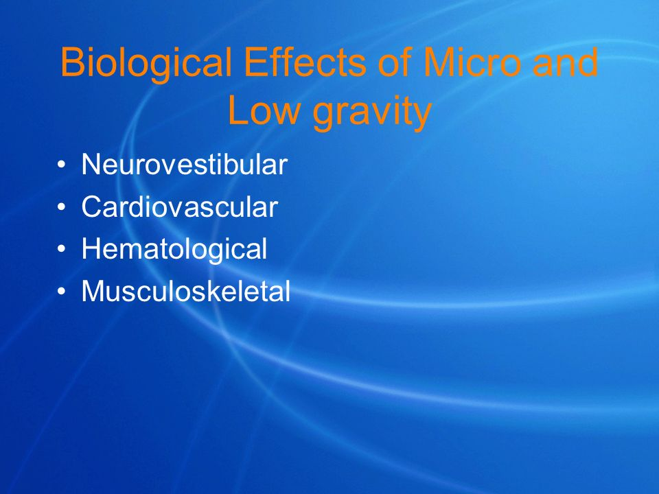 Biological Effects of Micro and Low gravity Neurovestibular Cardiovascular Hematological Musculoskeletal