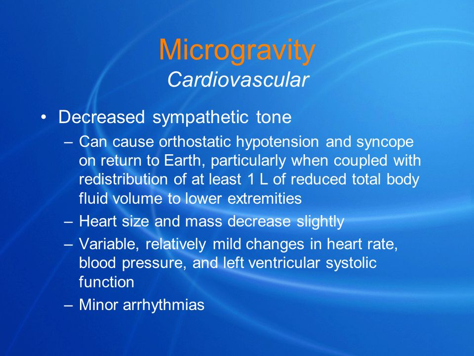 Microgravity Cardiovascular Decreased sympathetic tone –Can cause orthostatic hypotension and syncope on return to Earth, particularly when coupled wi