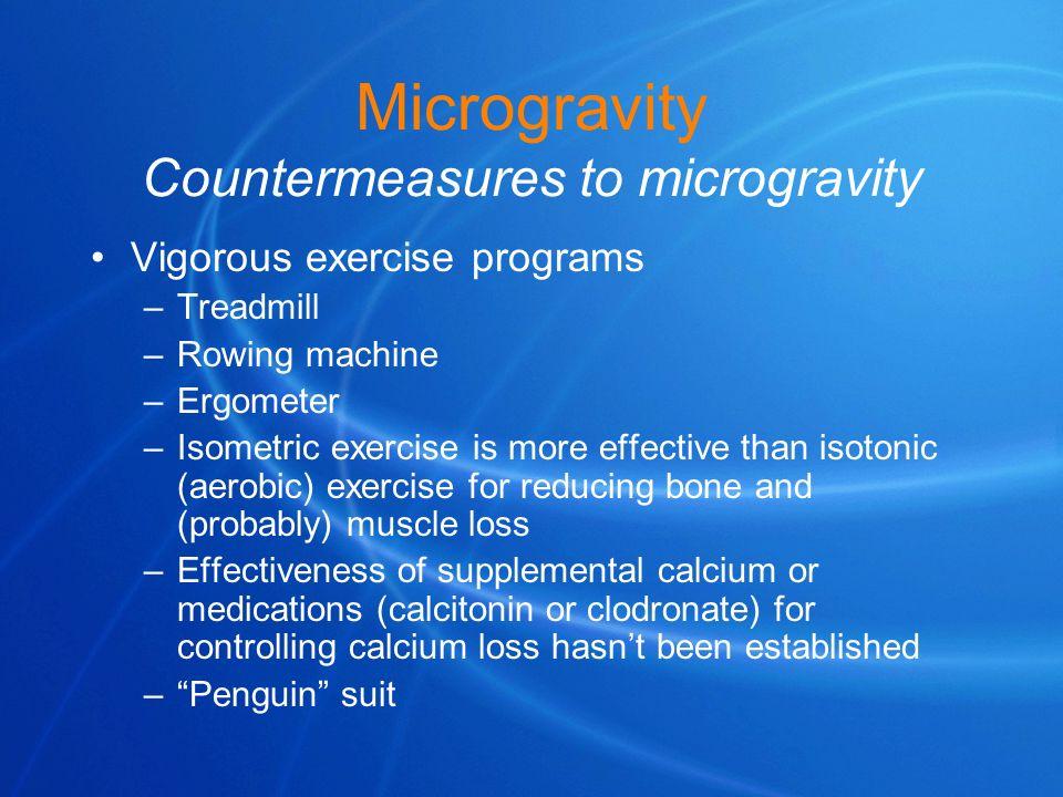 Microgravity Countermeasures to microgravity Vigorous exercise programs –Treadmill –Rowing machine –Ergometer –Isometric exercise is more effective th