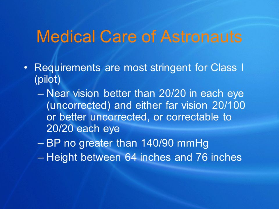 Medical Care of Astronauts Requirements are most stringent for Class I (pilot) –Near vision better than 20/20 in each eye (uncorrected) and either far