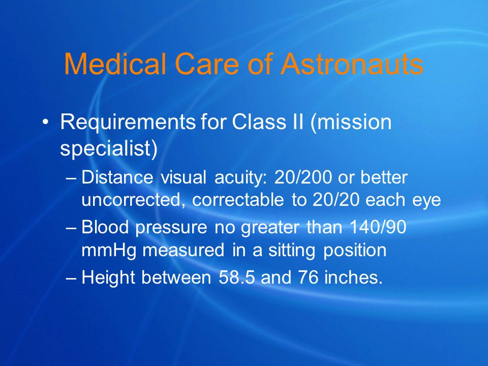 Medical Care of Astronauts Requirements for Class II (mission specialist) –Distance visual acuity: 20/200 or better uncorrected, correctable to 20/20