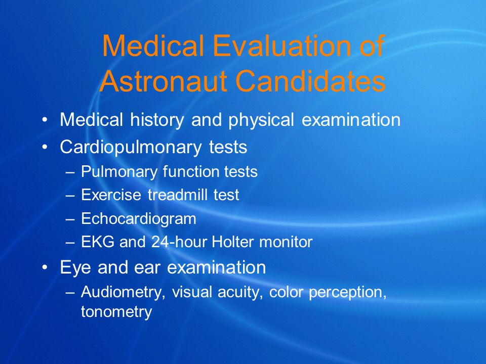 Medical Evaluation of Astronaut Candidates Medical history and physical examination Cardiopulmonary tests –Pulmonary function tests –Exercise treadmil