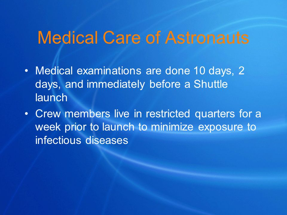 Medical Care of Astronauts Medical examinations are done 10 days, 2 days, and immediately before a Shuttle launch Crew members live in restricted quar
