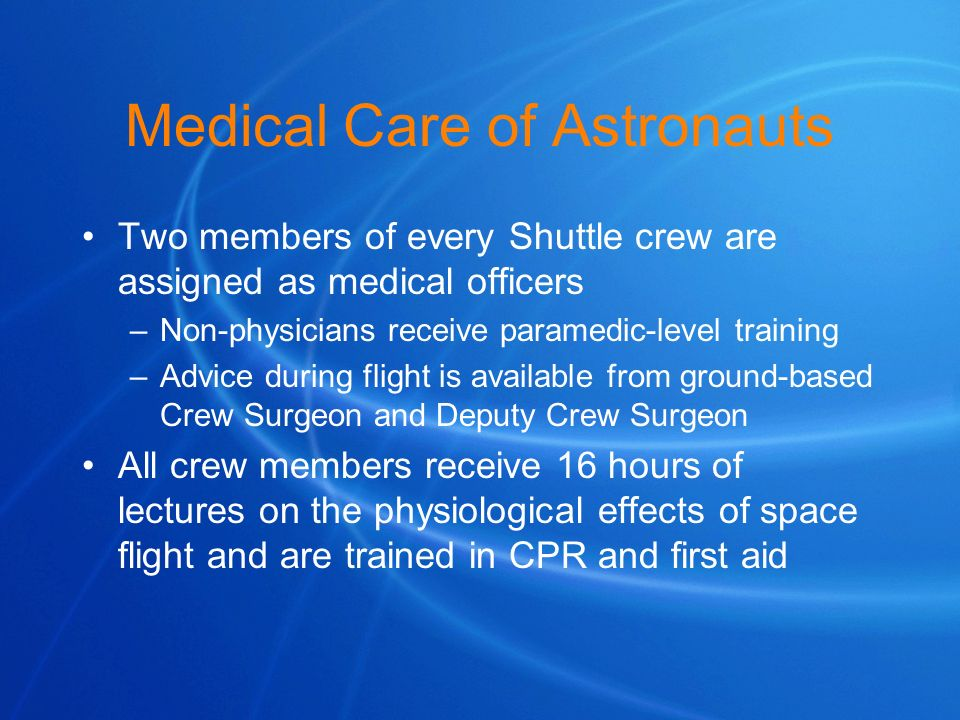 Medical Care of Astronauts Two members of every Shuttle crew are assigned as medical officers –Non-physicians receive paramedic-level training –Advice