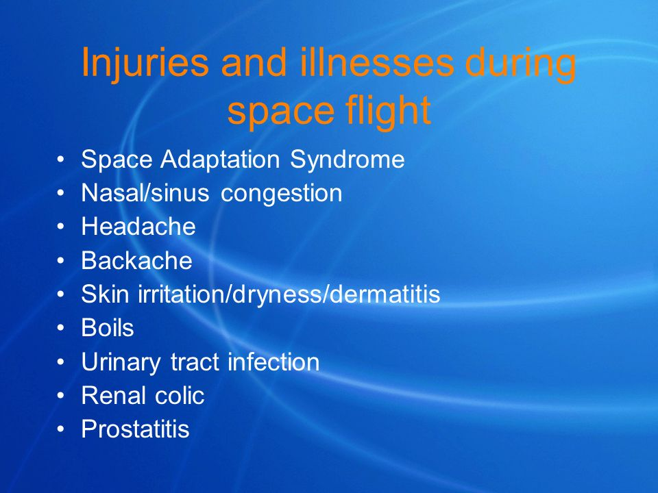 Injuries and illnesses during space flight Space Adaptation Syndrome Nasal/sinus congestion Headache Backache Skin irritation/dryness/dermatitis Boils