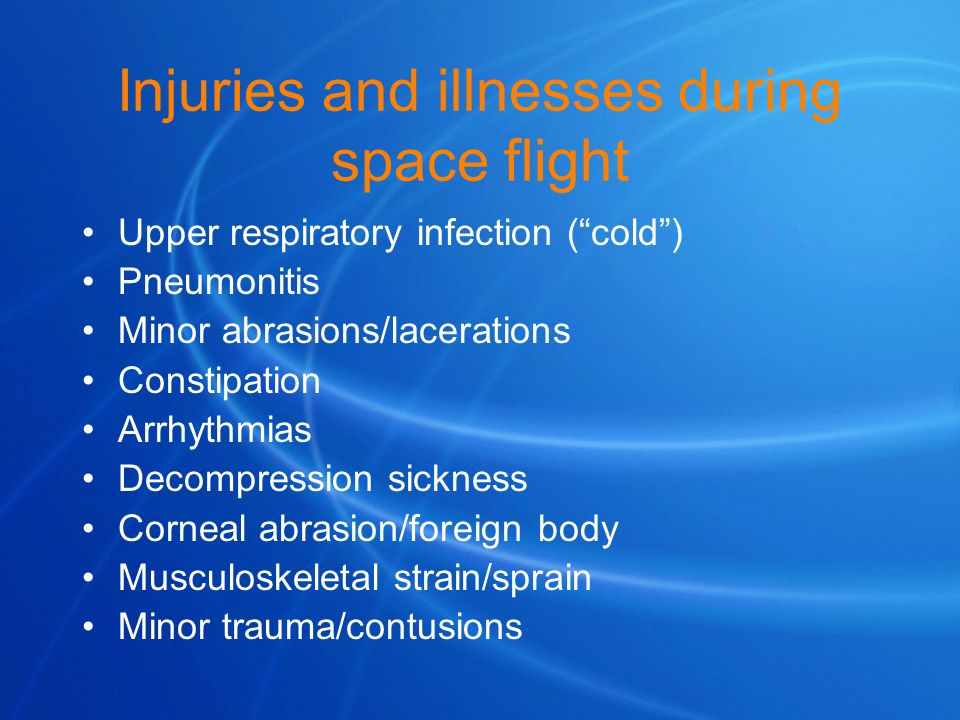 Injuries and illnesses during space flight Upper respiratory infection (cold) Pneumonitis Minor abrasions/lacerations Constipation Arrhythmias Decompr