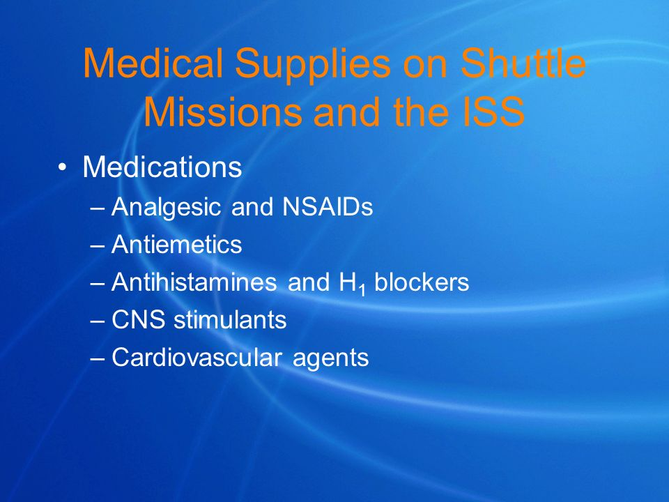 Medical Supplies on Shuttle Missions and the ISS Medications –Analgesic and NSAIDs –Antiemetics –Antihistamines and H 1 blockers –CNS stimulants –Card