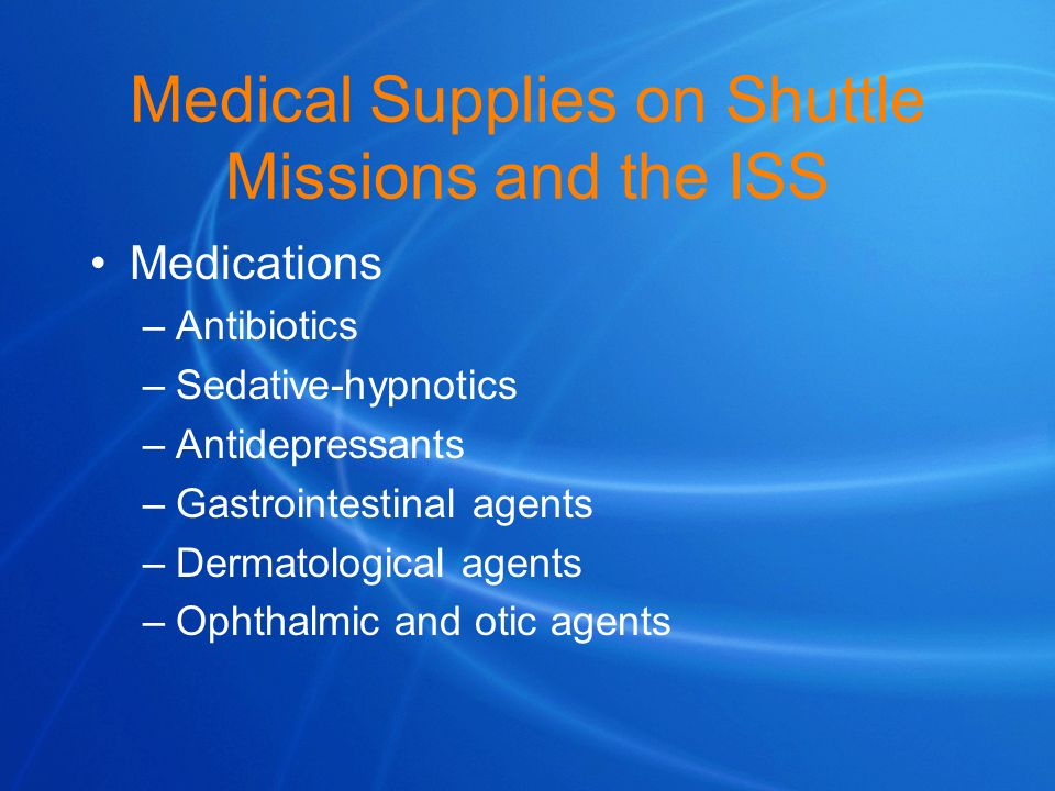 Medical Supplies on Shuttle Missions and the ISS Medications –Antibiotics –Sedative-hypnotics –Antidepressants –Gastrointestinal agents –Dermatologica