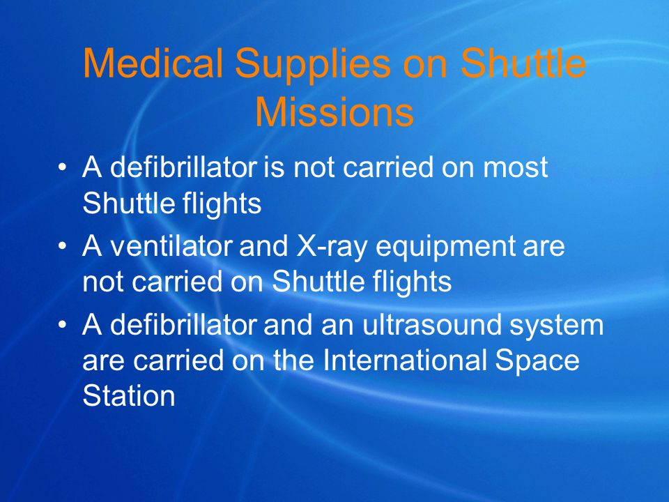 Medical Supplies on Shuttle Missions A defibrillator is not carried on most Shuttle flights A ventilator and X-ray equipment are not carried on Shuttl