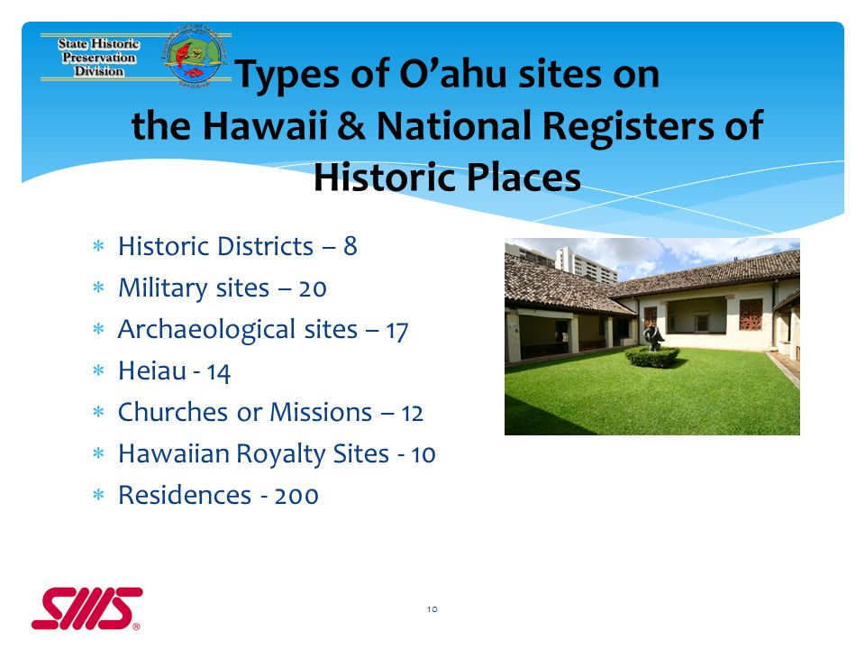 Historic Districts – 8 Military sites – 20 Archaeological sites – 17 Heiau - 14 Churches or Missions – 12 Hawaiian Royalty Sites - 10 Residences - 200 10 Types of Oahu sites on the Hawaii & National Registers of Historic Places