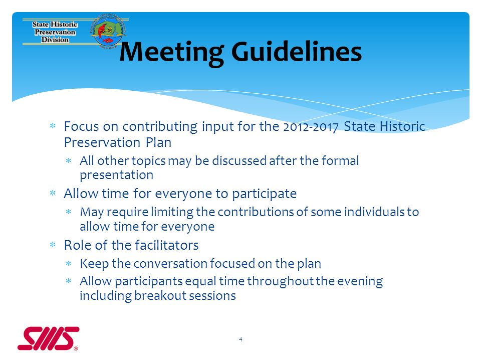 Focus on contributing input for the 2012-2017 State Historic Preservation Plan All other topics may be discussed after the formal presentation Allow time for everyone to participate May require limiting the contributions of some individuals to allow time for everyone Role of the facilitators Keep the conversation focused on the plan Allow participants equal time throughout the evening including breakout sessions 4 Meeting Guidelines