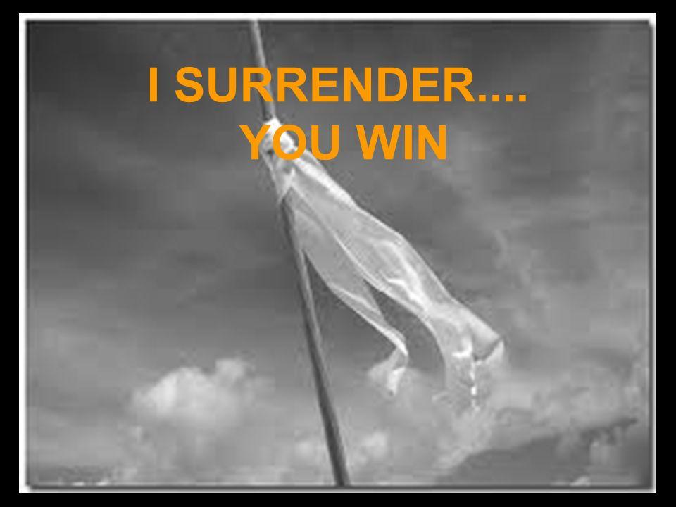 I SURRENDER.... YOU WIN