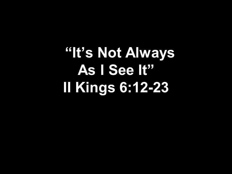 Its Not Always As I See It II Kings 6:12-23
