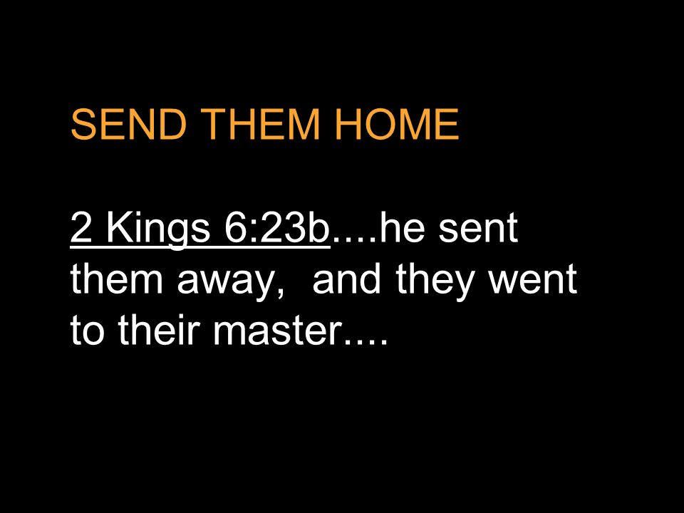 SEND THEM HOME 2 Kings 6:23b....he sent them away, and they went to their master....