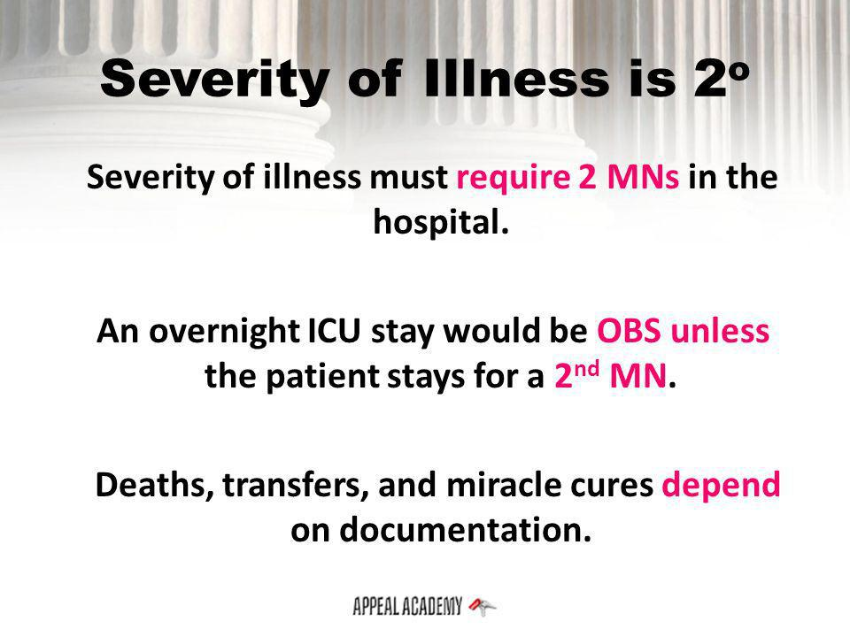 Severity of Illness is 2 o Severity of illness must require 2 MNs in the hospital. An overnight ICU stay would be OBS unless the patient stays for a 2