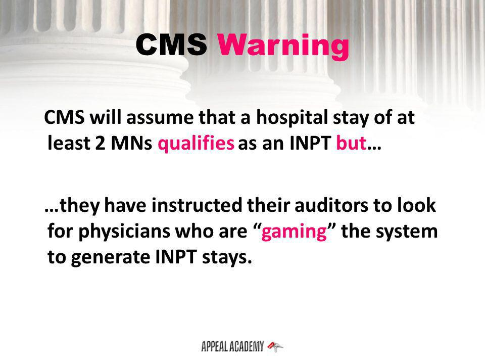 CMS Warning CMS will assume that a hospital stay of at least 2 MNs qualifies as an INPT but… …they have instructed their auditors to look for physicia