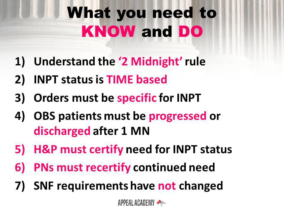 What you need to KNOW and DO 1)Understand the 2 Midnight rule 2)INPT status is TIME based 3)Orders must be specific for INPT 4)OBS patients must be pr