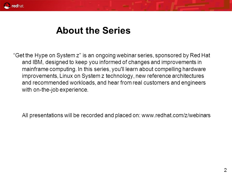 2 About the Series Get the Hype on System z is an ongoing webinar series, sponsored by Red Hat and IBM, designed to keep you informed of changes and i