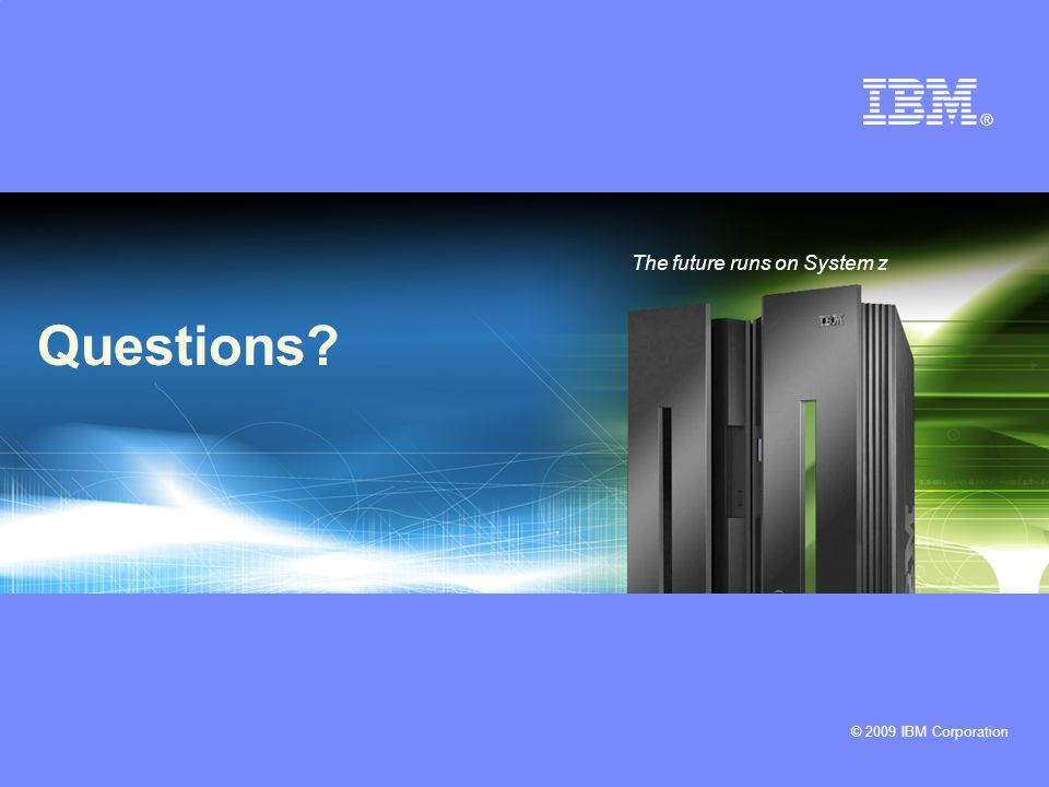 © 2009 IBM Corporation Questions? The future runs on System z