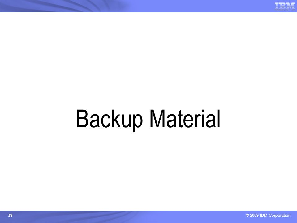 © 2009 IBM Corporation 39 Backup Material