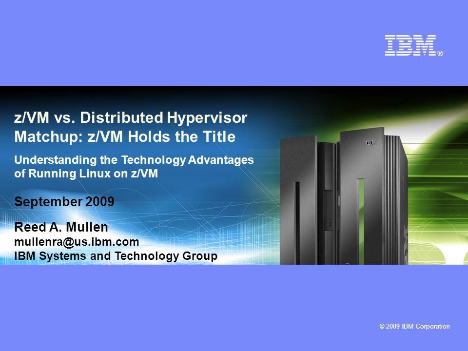 © 2009 IBM Corporation z/VM vs. Distributed Hypervisor Matchup: z/VM Holds the Title Understanding the Technology Advantages of Running Linux on z/VM