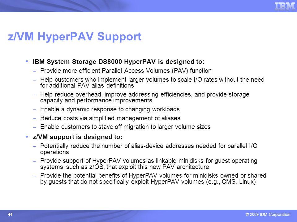 © 2009 IBM Corporation 44 z/VM HyperPAV Support IBM System Storage DS8000 HyperPAV is designed to: –Provide more efficient Parallel Access Volumes (PA