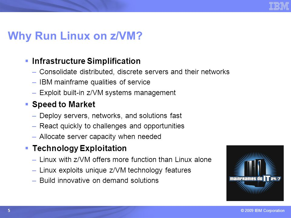 © 2009 IBM Corporation 5 Infrastructure Simplification –Consolidate distributed, discrete servers and their networks –IBM mainframe qualities of servi