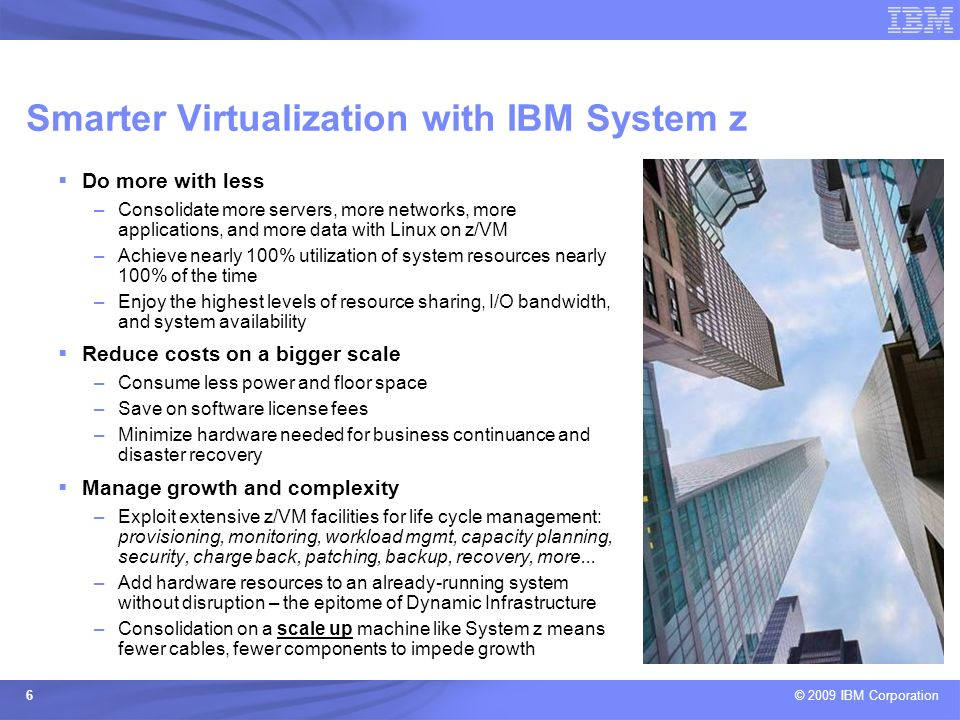 © 2009 IBM Corporation 6 Do more with less –Consolidate more servers, more networks, more applications, and more data with Linux on z/VM –Achieve near