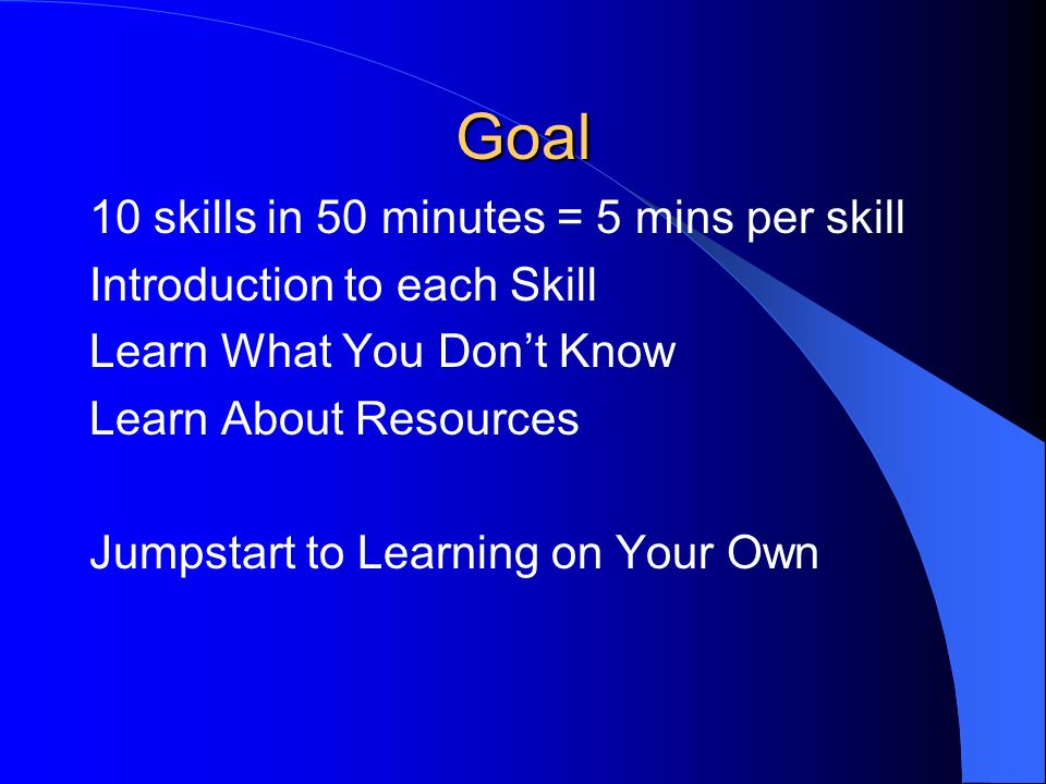 Goal 10 skills in 50 minutes = 5 mins per skill Introduction to each Skill Learn What You Dont Know Learn About Resources Jumpstart to Learning on Your Own