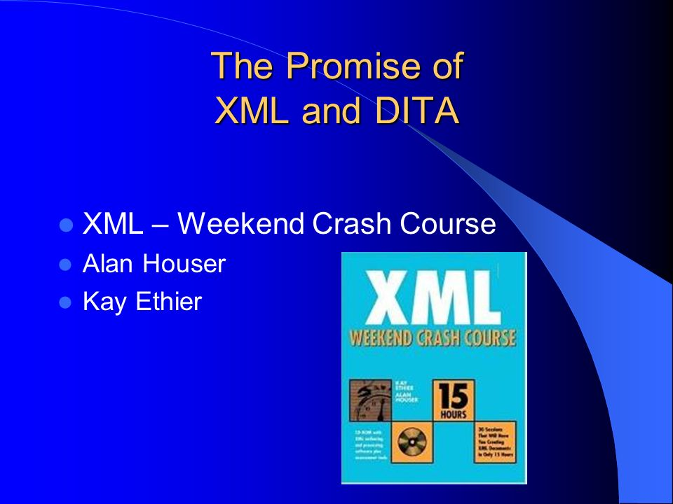The Promise of XML and DITA XML – Weekend Crash Course Alan Houser Kay Ethier